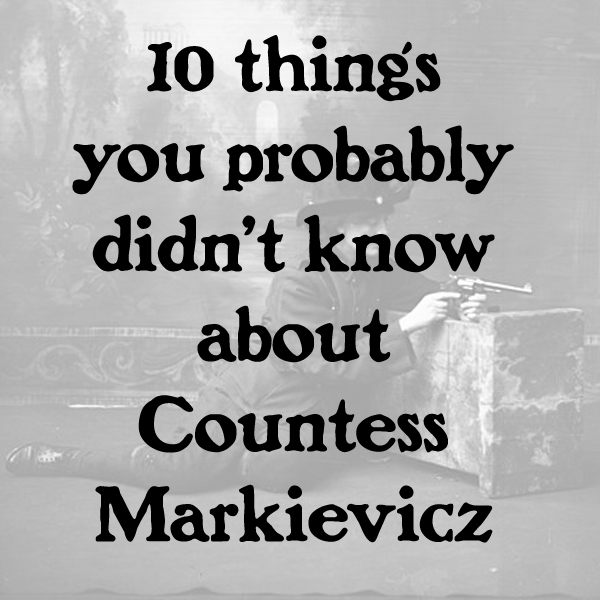 TEN THINGS YOU PROBABLY DIDNT KNOW ABOUT COUNTESS MARKIEVICZ