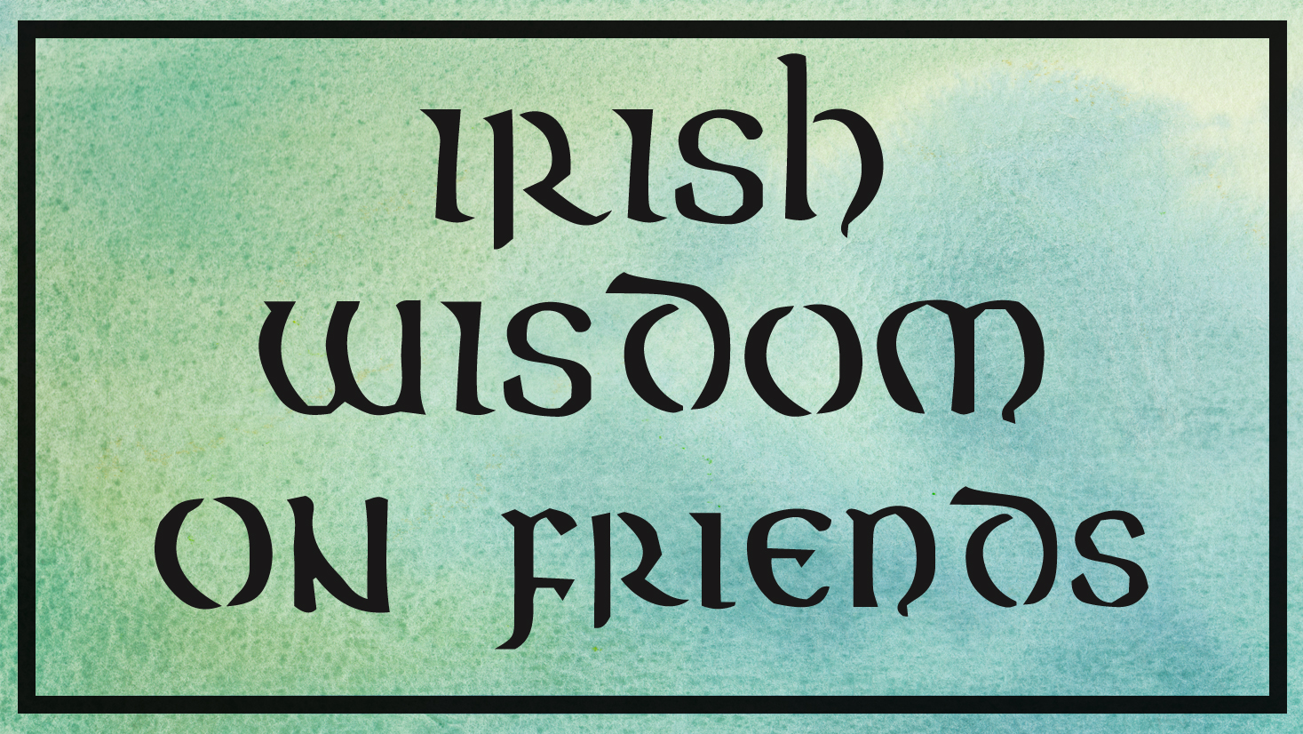 Irish wisdom on friends