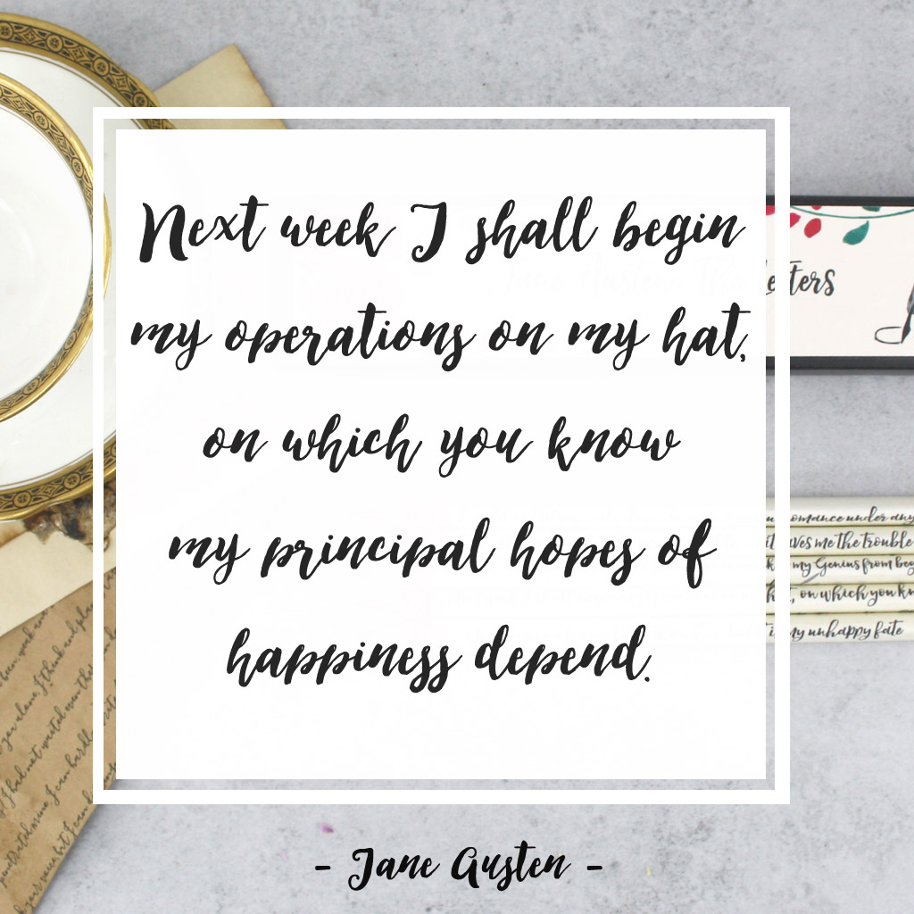 Next week I shall begin my operations on my hat, on which you know my principal hopes of happiness depend - Jane Austen letter to her niece Fanny Knight