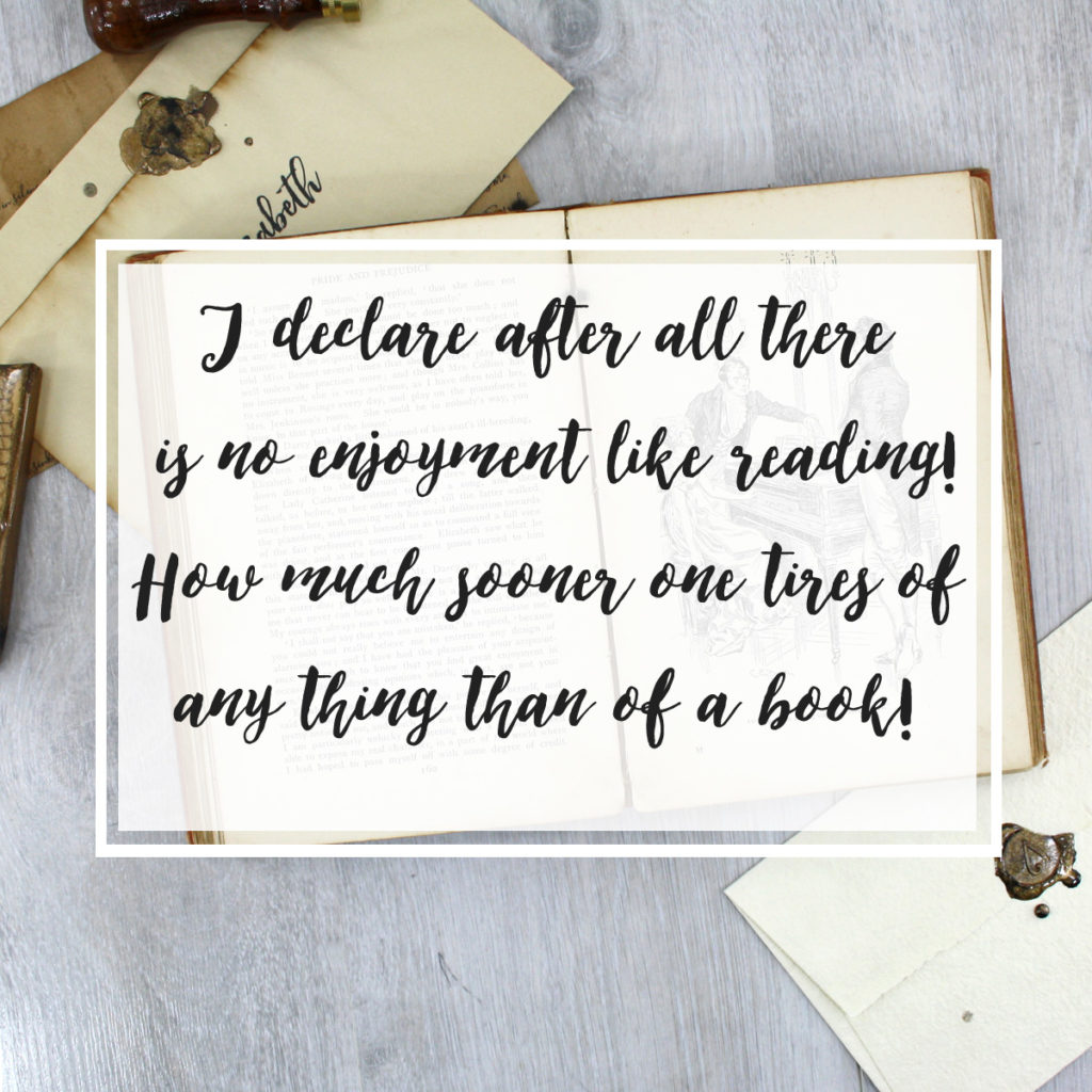 I declare after all there is no enjoyment like reading! How much sooner one tires of any thing than of a book! - Miss Bingley, Pride and Prejudice
