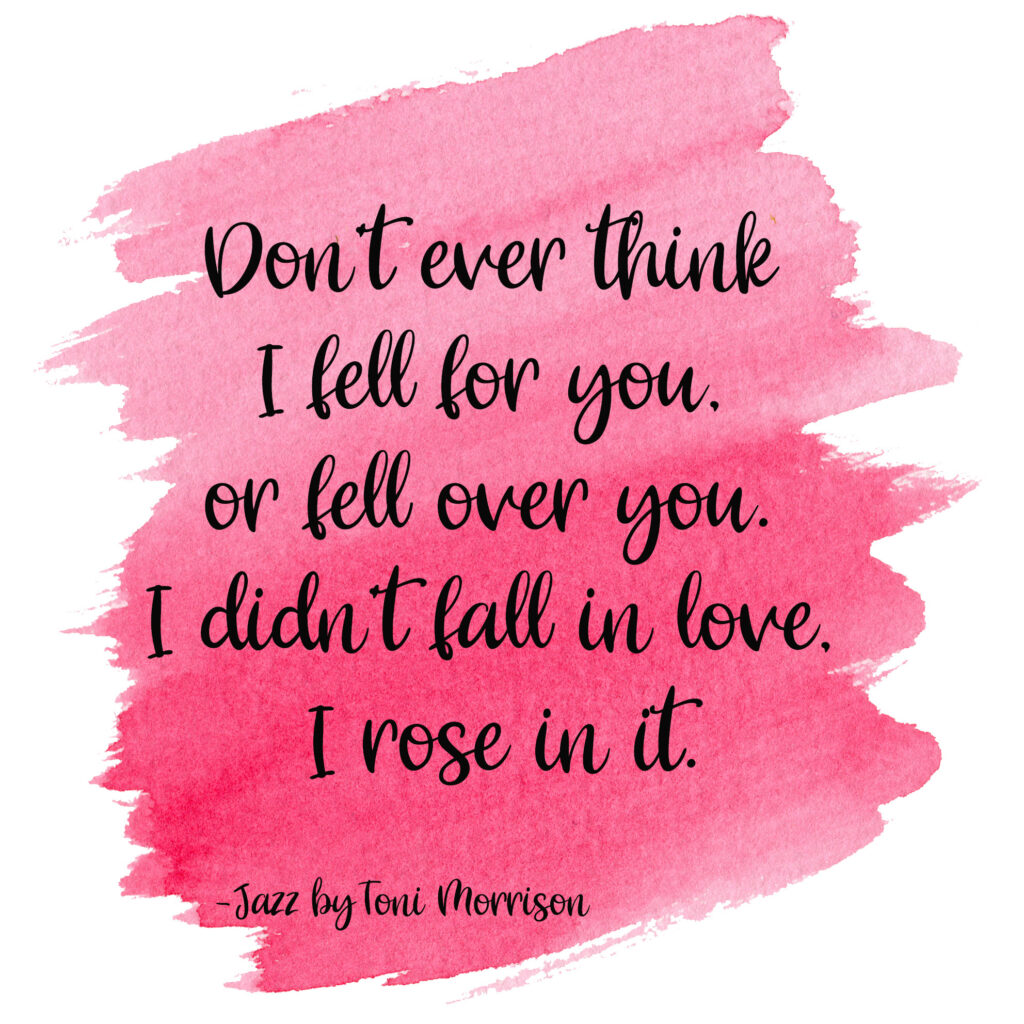 Don't ever think I fell for you, or fell over you. I didn't fall in love, I rose in it. Jazz by Toni Morrison