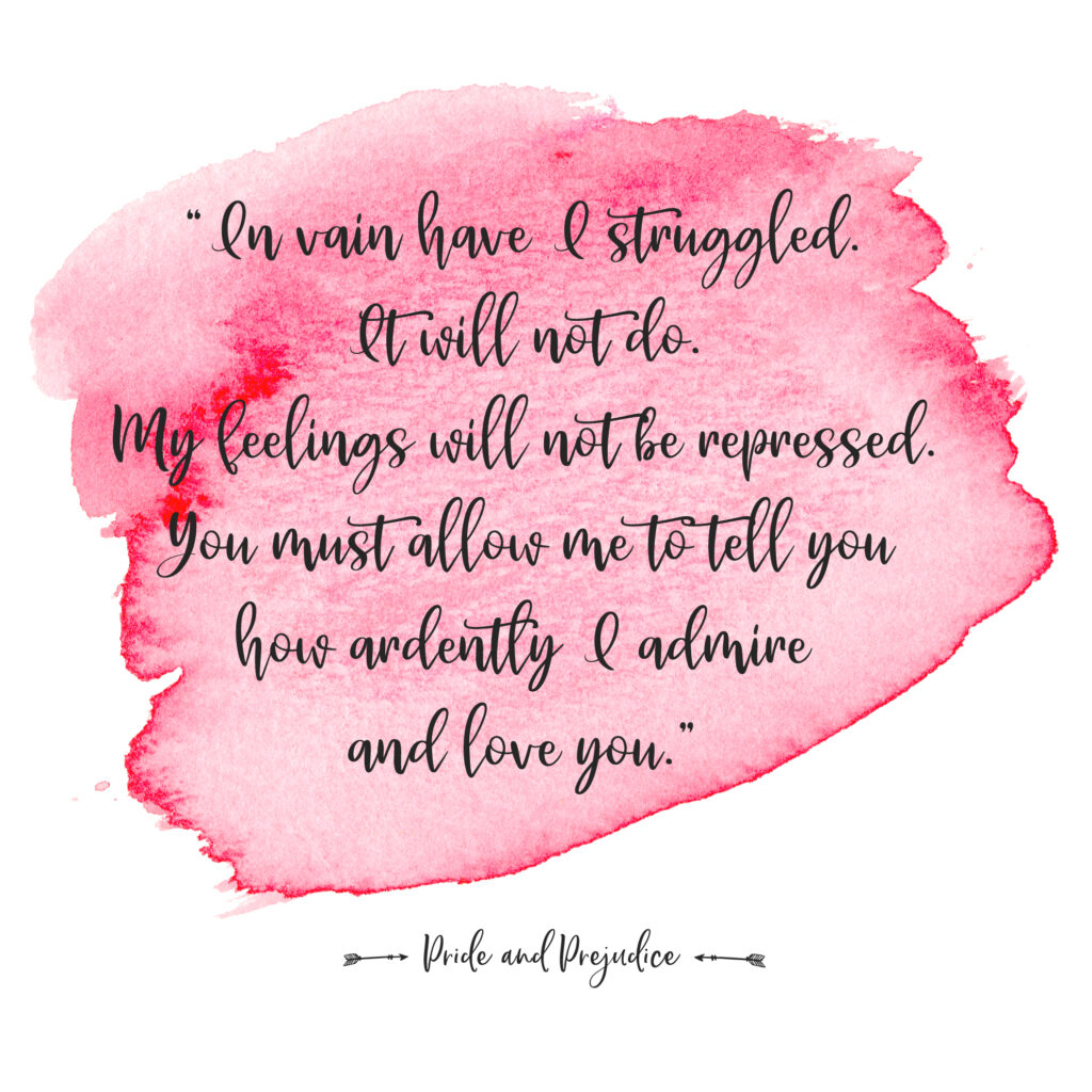"""In vain have I struggled. It will not do. My feelings will not be repressed. You must allow me to tell you how ardently I admire and love you."""""""