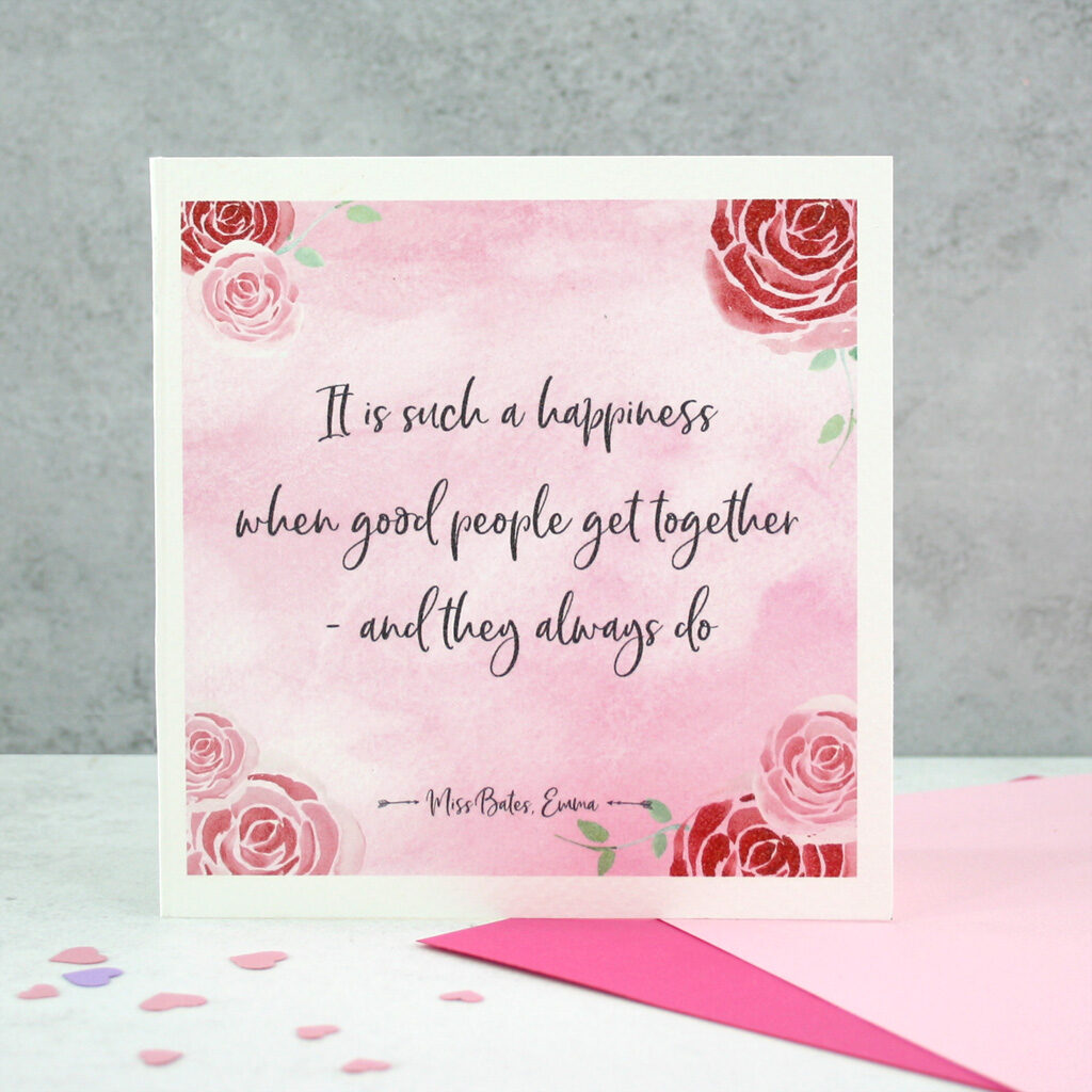 Jane Austen Engagement Card Who better to inspire a literary engagement card than Jane Austen. This pretty pink quote card takes a line from Austen's novel Emma. It is such a happiness when good people get together – and they always do. Perfect to give as a wedding or engagement card to add a little bit of literary wisdom to any romantic occasion.