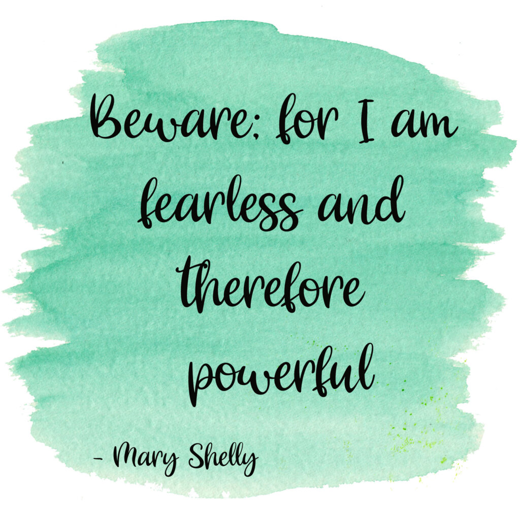 Beware; for I am fearless and therefore powerful. Mary Shelly