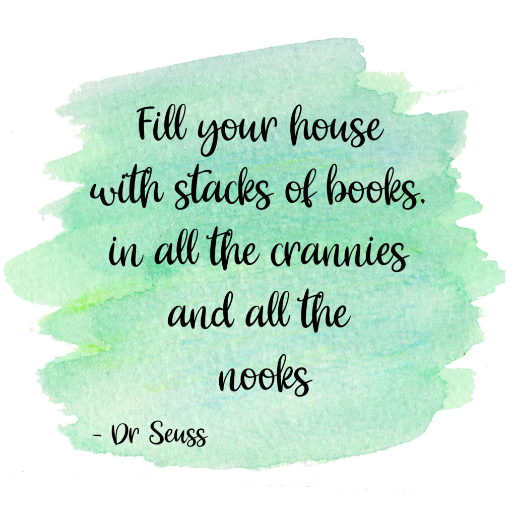 Fill your house with stacks of books, in all the crannies and all the nooks. Dr Seuss