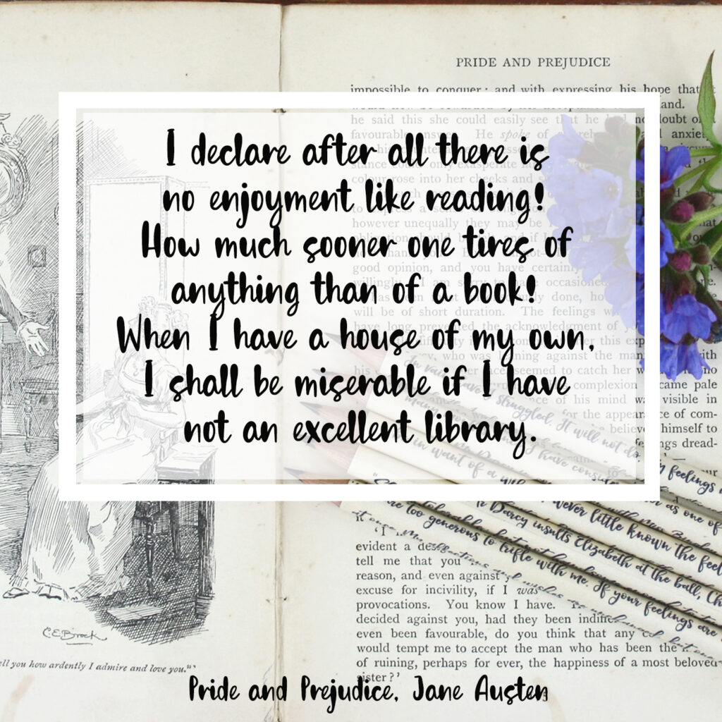 I declare after all there is no enjoyment like reading! How much sooner one tires of any thing than of a book! - When I have a house of my own, I shall be miserable if I have not an excellent library. Pride and Prejudice, Jane Austen