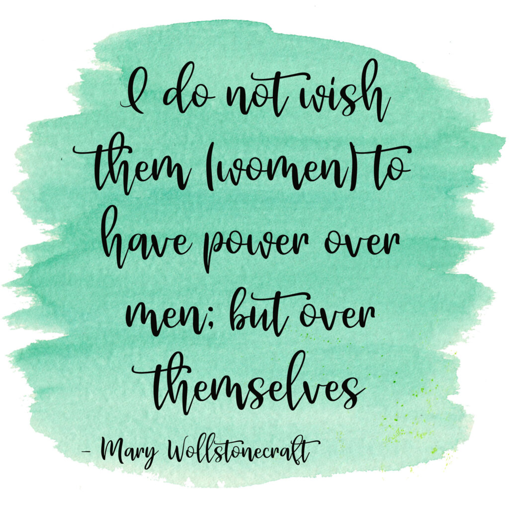 I do not wish them (women) to have power over men; but over themselves. Mary Wollstonecraft