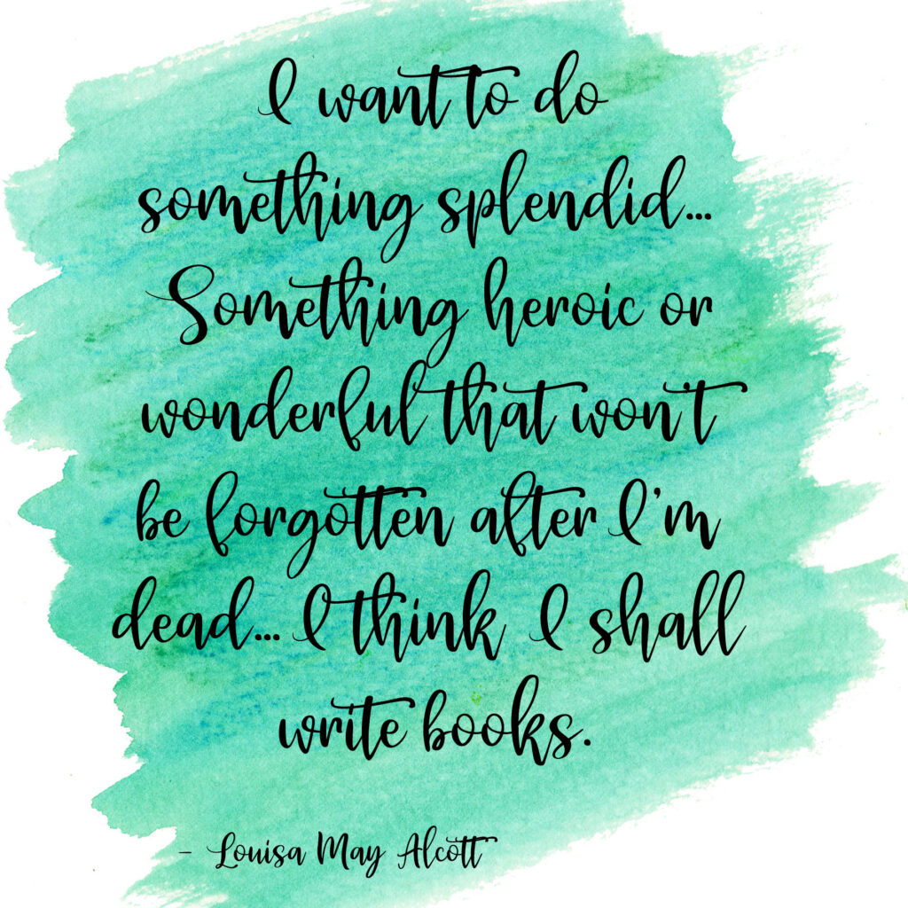 I want to do something splendid… Something heroic or wonderful that won't be forgotten after I'm dead… I think I shall write books. Louisa May Alcott