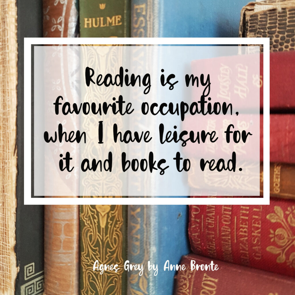 Reading is my favourite occupation, when I have leisure for it and books to read. Agnes Grey by Anne Bronte