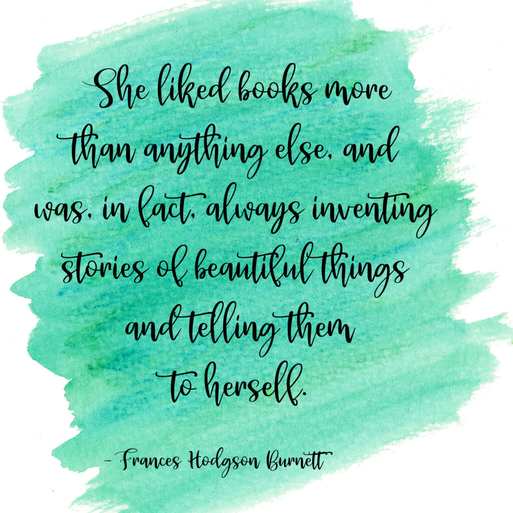 She liked books more than anything else, and was, in fact, always inventing stories of beautiful things and telling them to herself. Frances Hodgson Burnett