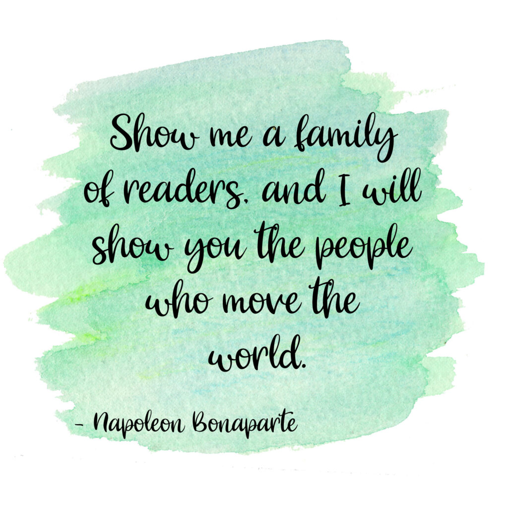 Show me a family of readers, and I will show you the people who move the world. Napoleon Bonaparte