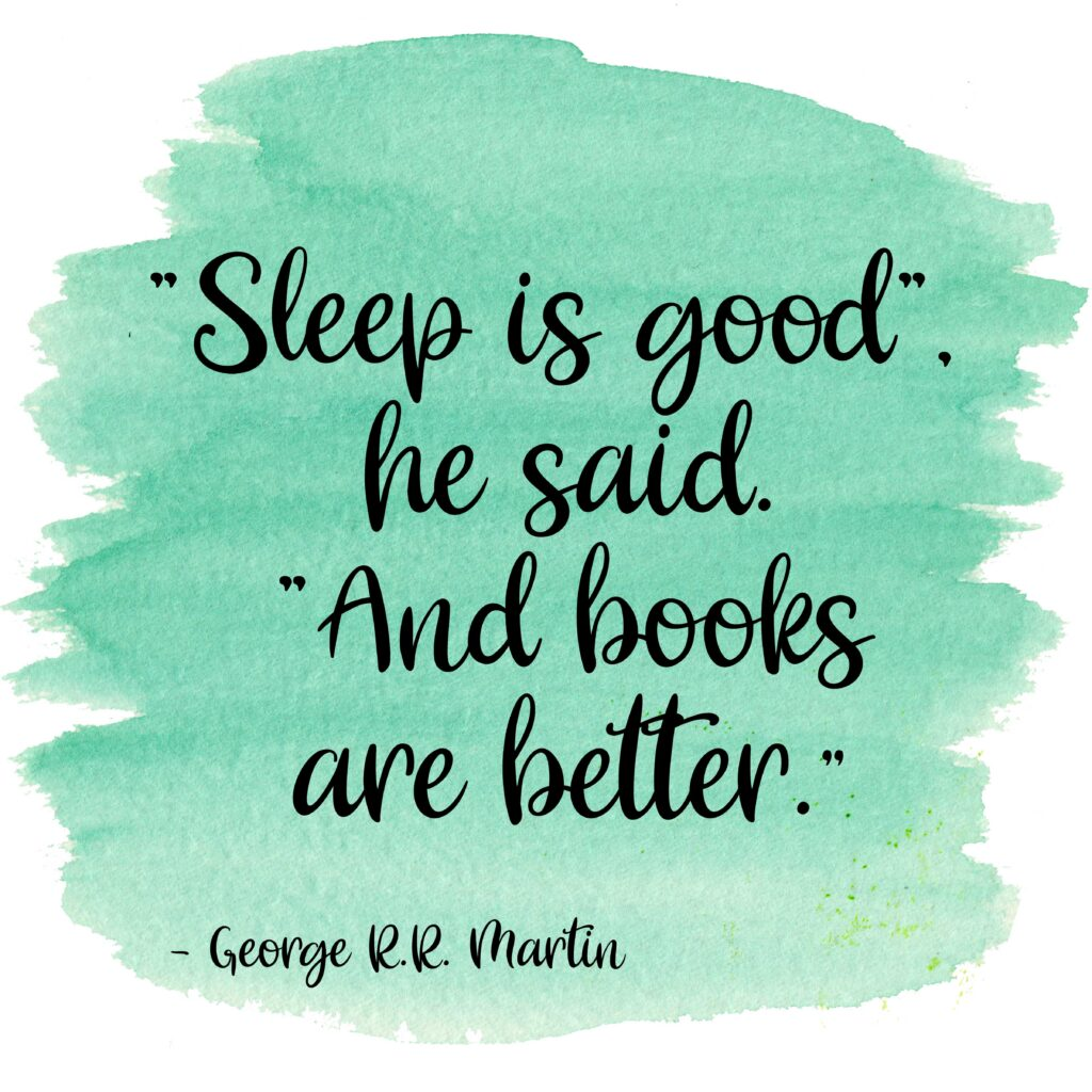 """""""Sleep is good"""", he said. """"And books are better."""" George R.R. Martin"""