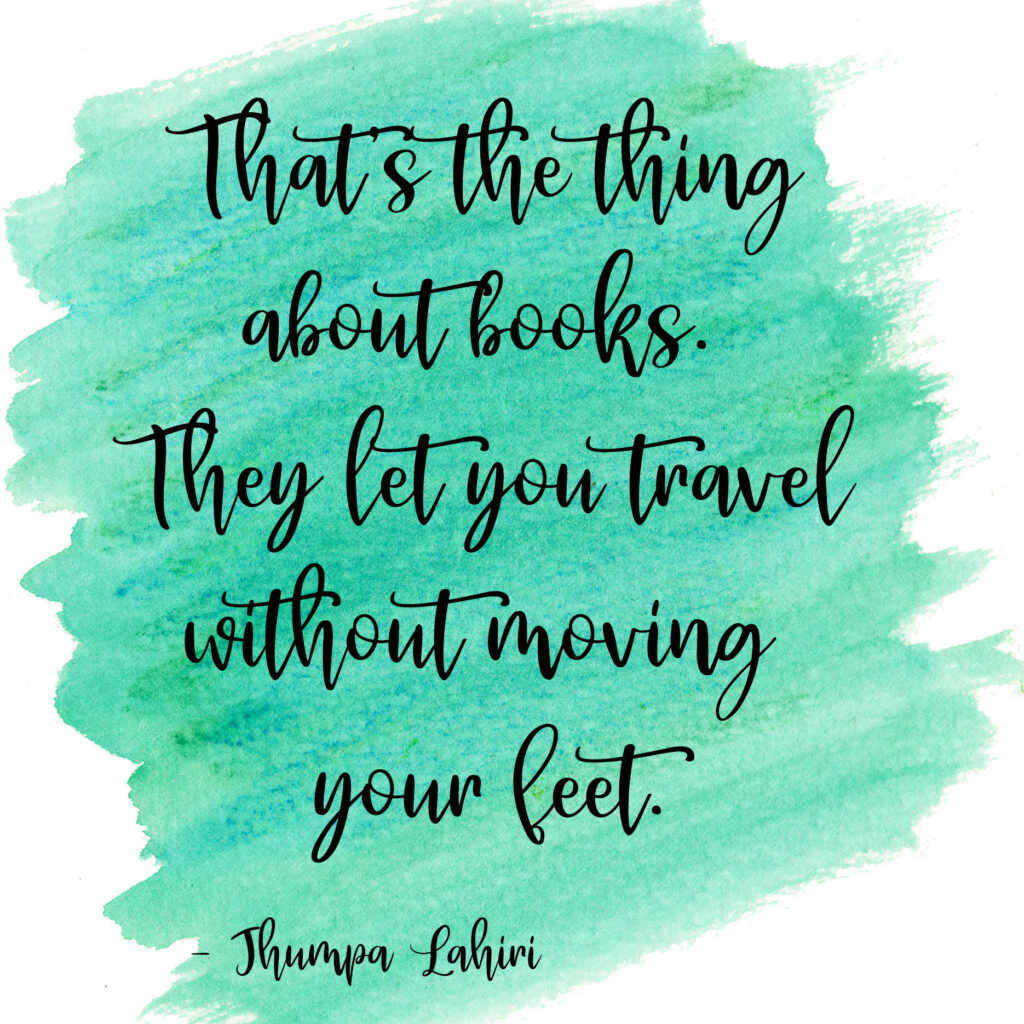 That's the thing about books. They let you travel without moving your feet. Jhumpa Lahiri