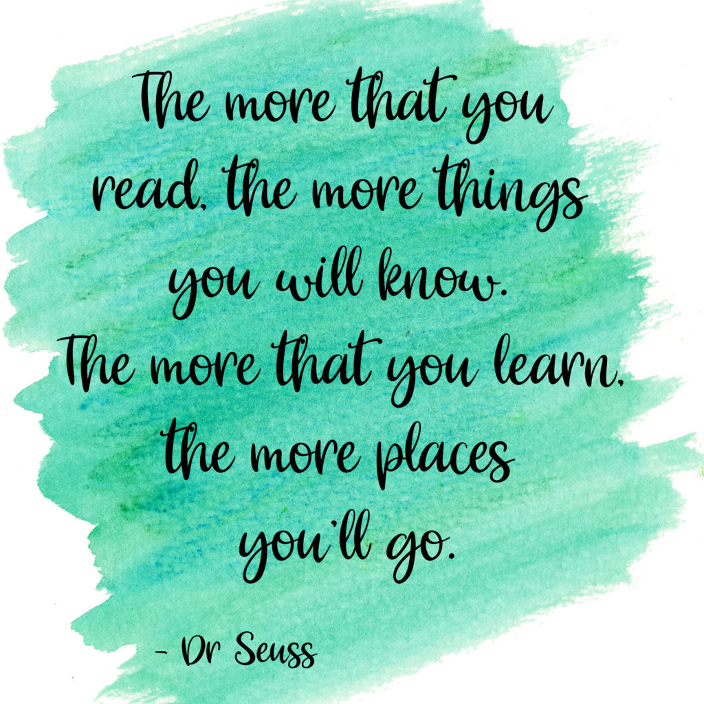 The more that you read, the more things you will know. The more that you learn, the more places you'll go. Dr Seuss
