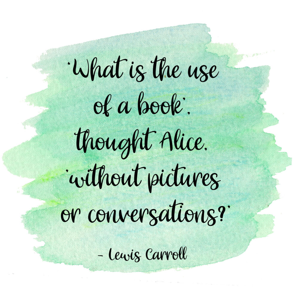 What is the use of a book', thought Alice, 'without pictures or conversations? Lewis Carroll