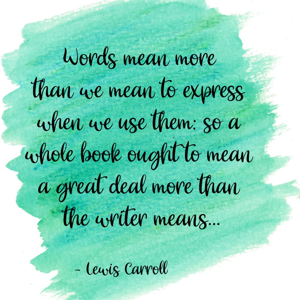 Words mean more than we mean to express when we use them; so a whole book ought to mean a great deal more than the writer means... Lewis Carroll