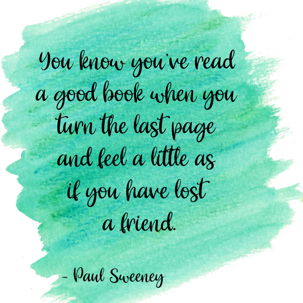 You know you've read a good book when you turn the last page and feel a little as if you have lost a friend. Paul Sweeny