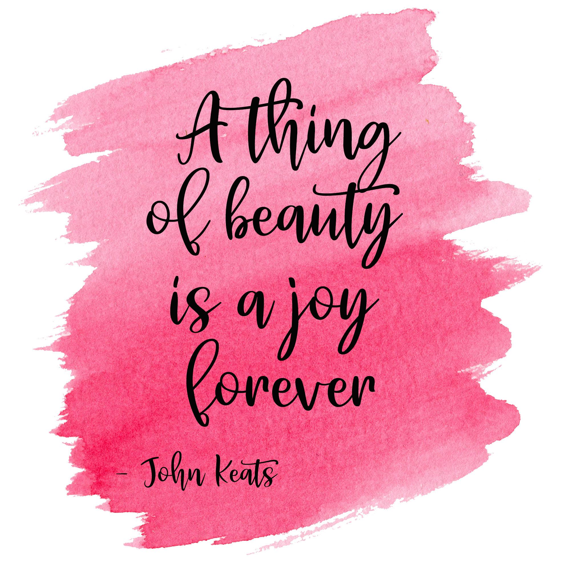 A thing of beauty is a joy forever. John Keats