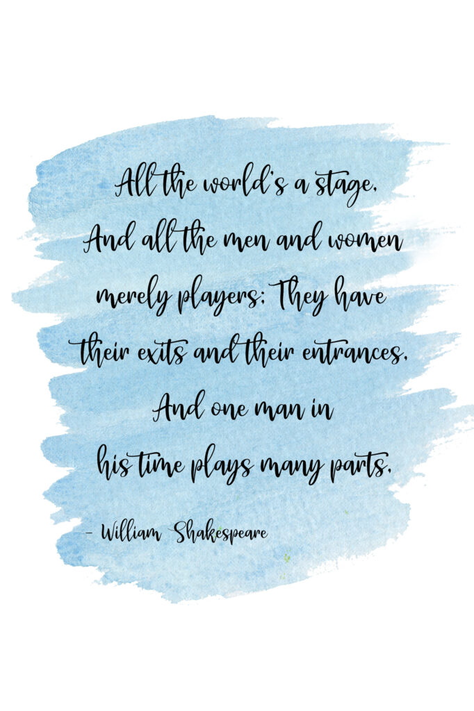 All the world's a stage, And all the men and women merely players; They have their exits and their entrances, And one man in his time plays many parts, William Shakespeare