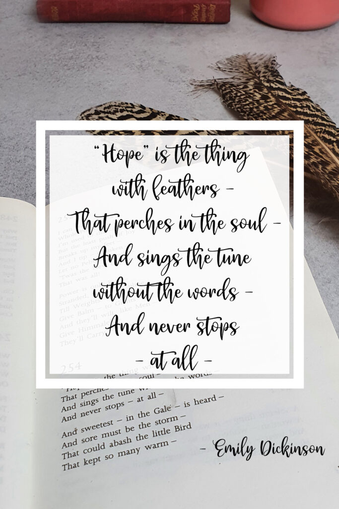 """""""Hope"""" is the thing with feathers - That perches in the soul - And sings the tune without the words - And never stops - at all - Emily Dickinson"""