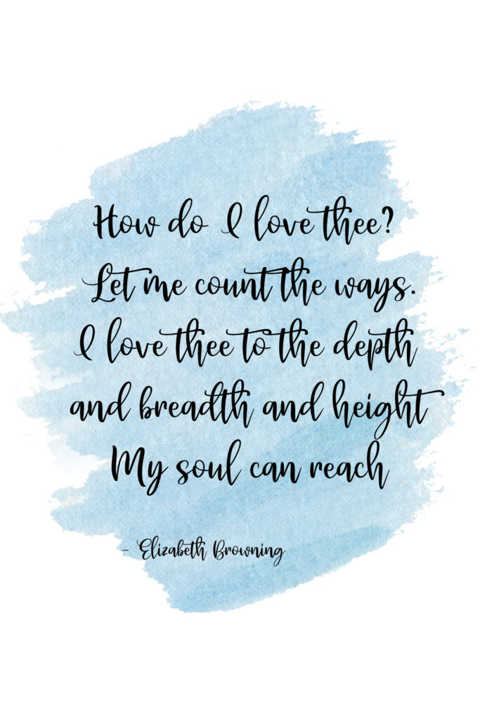 How do I love thee? Let me count the ways. I love thee to the depth and breadth and height My soul can reach ... Elizabeth Browning