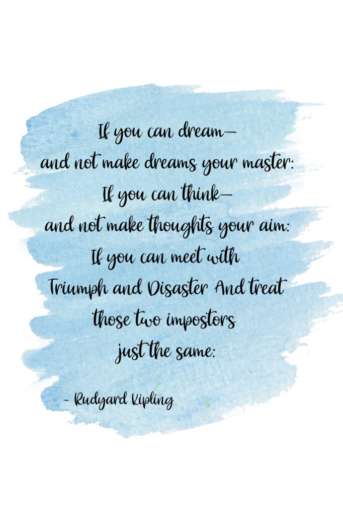 If you can dream—and not make dreams your master; If you can think—and not make thoughts your aim; If you can meet with Triumph and DisasterAnd treat those two impostors just the same; Rudyard Kipling