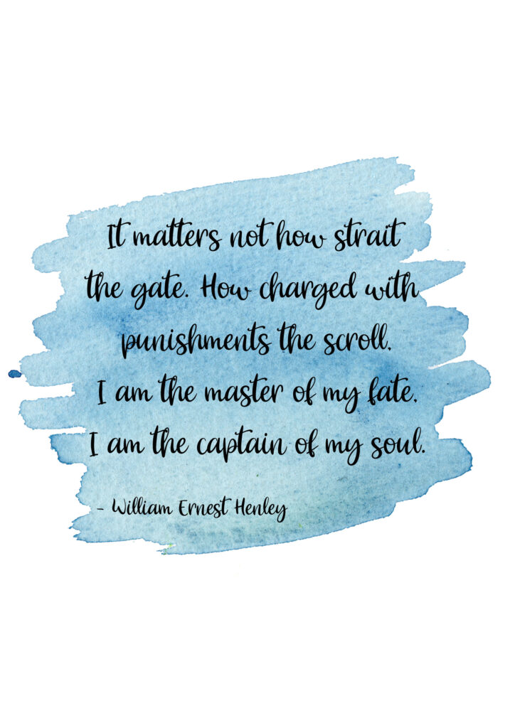 It matters not how strait the gate, How charged with punishments the scroll, I am the master of my fate, I am the captain of my soul.  Invictus by William Ernest Henley