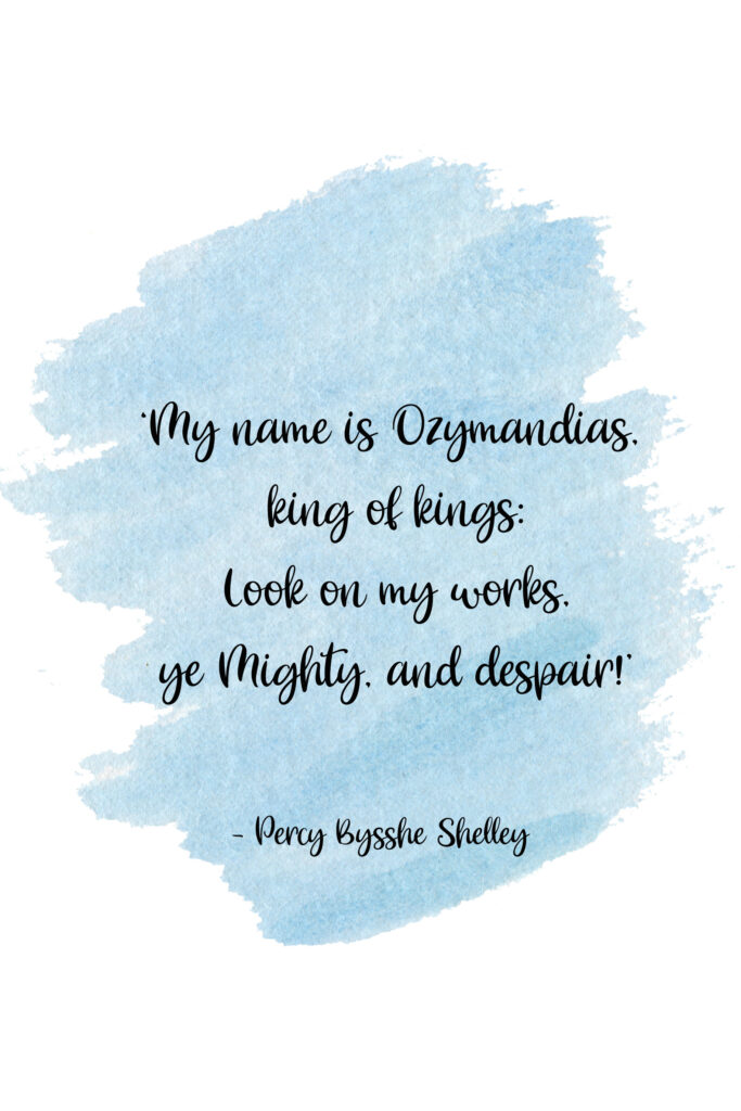 'My name is Ozymandias, king of kings: Look on my works, ye Mighty, and despair!'  Ozymandias by Percy Bysshe Shelley