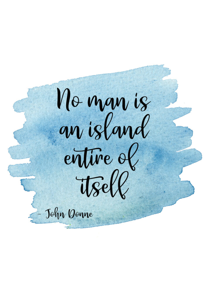 No man is an island entire of itself.  No Man is an Island by John Donne