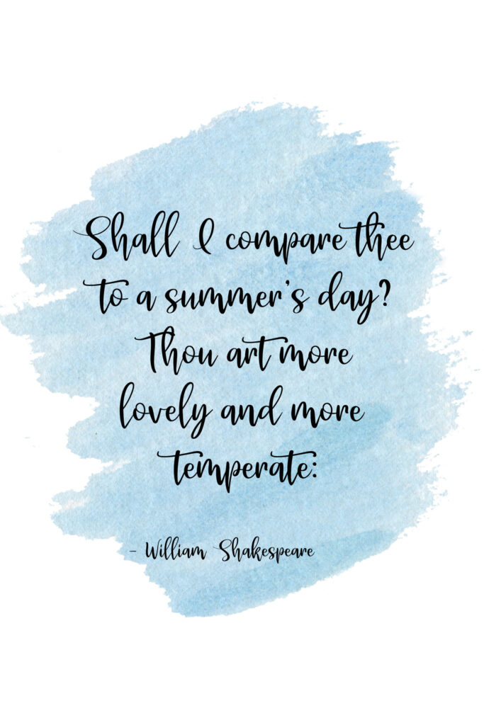 Shall I compare thee to a summer's day? Thou art more lovely and more temperate: William Shakespeare