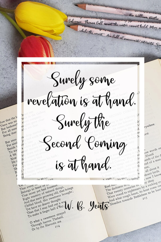 Surely some revelation is at hand. Surely the Second coming is at hand . The Second Coming, W.B. Yeats