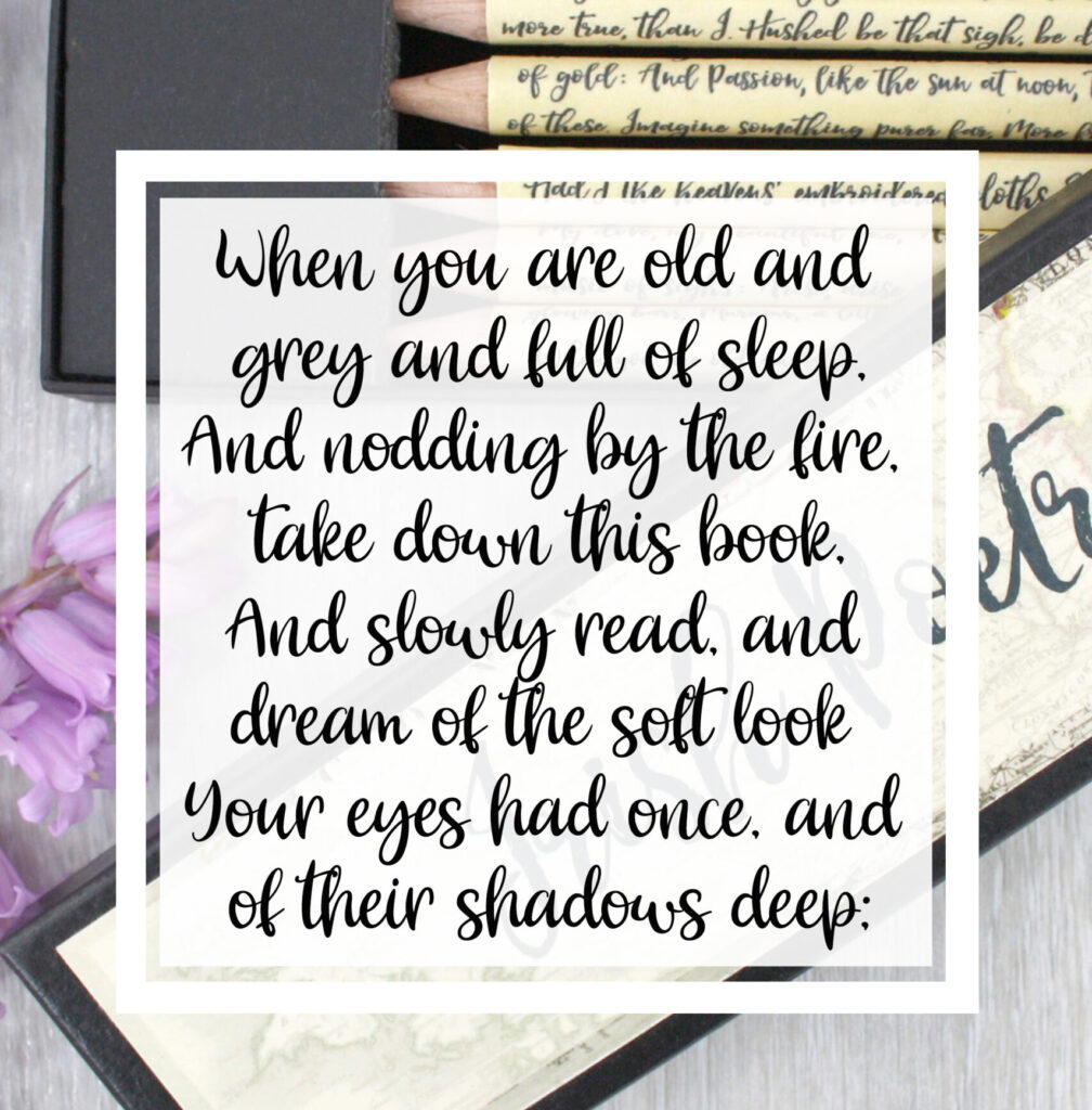 When you are old and grey and full of sleep, And nodding by the fire, take down this book, And slowly read, and dream of the soft look Your eyes had once, and of their shadows deep;  W.B. Yeats
