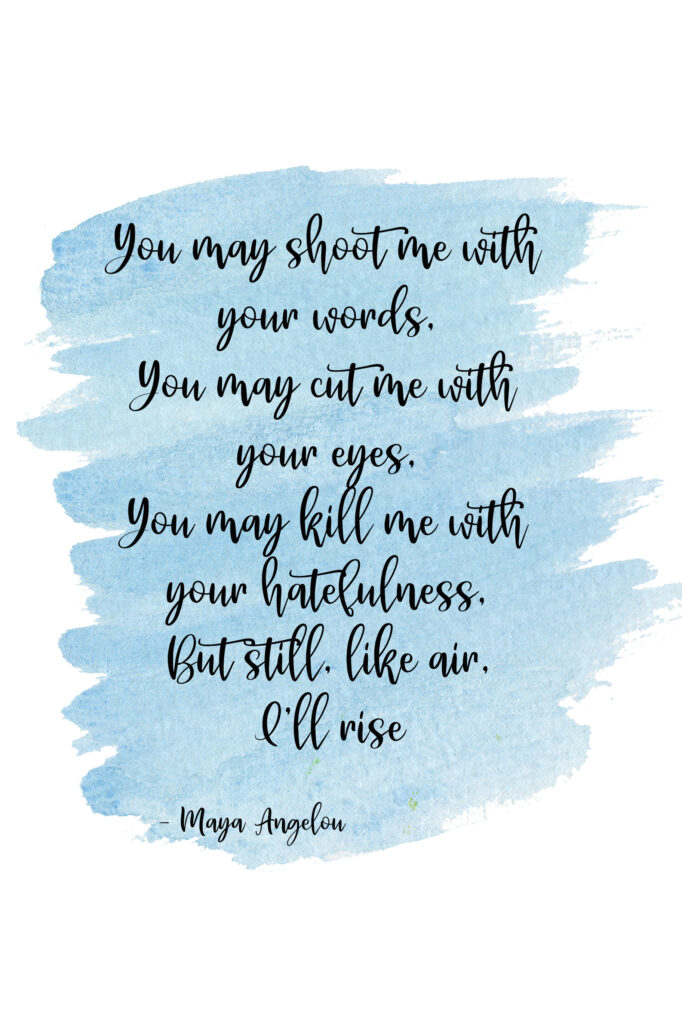 You may shoot me with your words, You may cut me with your eyes, You may kill me with your hatefulness, But still, like air, I'll rise.  Still I Rise by Maya Angelou