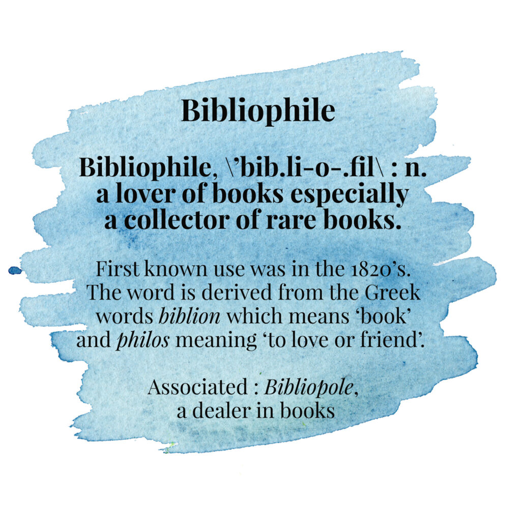 Bibliophile, \ˈbib.li-o-.fil\ : n. a lover of books especially a collector of rare books. First known use was in the 1820's. The word is derived from the Greek words biblion which means 'book' and philos meaning 'to love or friend'. Associated : Bibliopole, a dealer in books