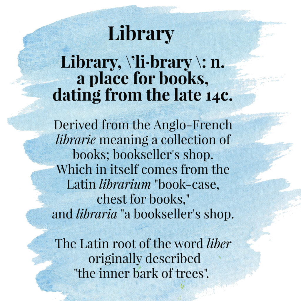 """Library, \ˈli·brary \: n. a place for books,dating from the late 14c. Derived from the Anglo-French librarie meaning a collection of books; bookseller's shop. Which in itself comes from the Latin librarium """"book-case, chest for books,"""" and libraria """"a bookseller's shop. The Latin root of the word liber originally described """"the inner bark of trees""""."""