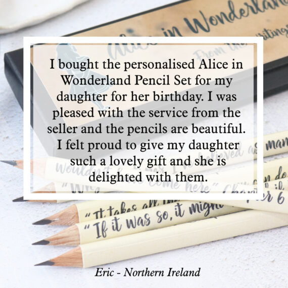 I bought the personalised Alice in Wonderland Pencil Set for my daughter for her birthday. I was pleased with the service from the seller and the pencils are beautiful. I felt proud to give my daughter such a lovely gift and she is delighted with them.